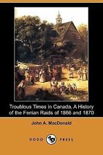 Troublous Times in Canada, a History of the Fenian Raids of 1866 and 1870 (Dodo