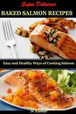 Super Delicious Baked Salmon Recipes: Easy and Healthy Ways of Cooking Salmon