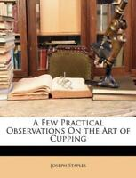 A Few Practical Observations On the Art of Cupping by Joseph Staples, NEW Book,