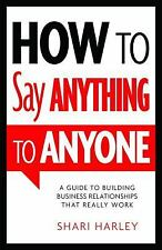 How to Say Anything to Anyone : A Guide to Building Business Relationships...