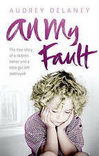 All My Fault: The True Story of a Sadistic Father and a Little Girl Left Destroy