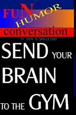 Send Your Brain to the Gym : Teach Your Mind to Take You Where You Want to Go...