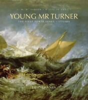 Young Mr Turner : The First Forty Years, 1775-1815, Hardcover by Shanes, Eric...