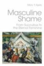 Masculine Shame: From Succubus to the Eternal Feminine (Paperback or Softback)