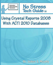 No Stress Tech Guide To Using Crystal Reports 2008 With ACT! 2010 Databases (No