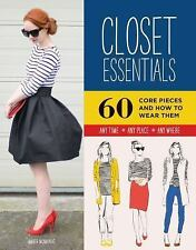 Closet Essentials: 60 Core Pieces and How to Wear Them: Any Time * Any Place * A