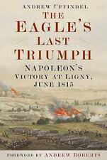 NEW - The Eagle's Last Triumph: Napoleon's Victory at Ligny, June 1815