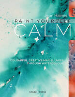 Paint Yourself Calm. Colourful, Creative Mindfulness Through Watercolour by Hain