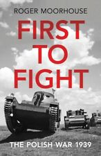 First to Fight The Polish War 1939 by Roger Moorhouse Hardcover Book