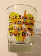 """NEW  Shot Glass  """"Stick Around....Your Chances Get Better With Every Drink"""""""