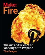 Make: Fire: Creating Awesome Propane-Based Flame Effects-Tim Deagan