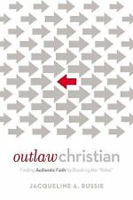 Outlaw Christian : Finding Authentic Faith by Breaking The 'Rules' by...