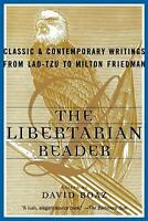 The Libertarian Reader : Classic and Contemporary Writings from Lao-Tzu to...