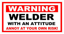 FUNNY  WARNING STICKER WELDER WITH AN ATTITUDE ANNOY AT YOUR OWN RISK!