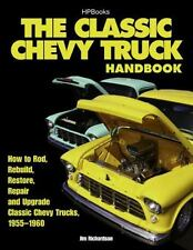 The Classic Chevy Truck Handbook HP 1534: How to Rod, Rebuild, Restore, Repair a