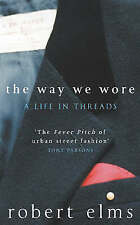 The Way We Wore: A Life In Threads, by Elms, Robert, Very Good Book
