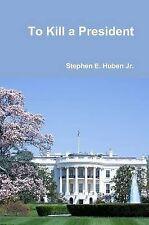 NEW To Kill a President by Stephen E. Huben Jr.