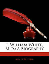 NEW J. William White, M.D.: A Biography by Agnes Repplier