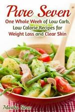 Pure Seven : One Whole Week of Low Carb, Low Calorie Recipes for Weight Loss...