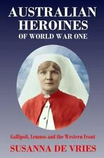 Australian Heroines of World War I : Gallipoli, Lemnos and the Western Front...
