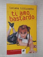 TI AMO BASTARDO Luciana LIttizzetto Baldini & Castoldi I nani 154 2004 romanzo