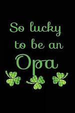 So Lucky to Be an Opa : St Patricks Day Books for Children, 6 X 9, 108 Lined...