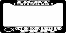 FIGHT LIKE A REAL MAN GET ON YOUR KNEES AND PRAY CHRISTIAN  License Plate Frame