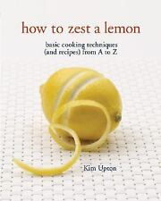 How to Zest a Lemon : Basic Cooking Techniques and Recipes from A to Z by Kim Up