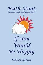 If You Would Be Happy : Cultivate Your Life Like a Garden: By Stout, Ruth Lon...