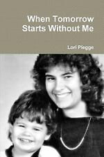 When Tomorrow Starts Without Me by Lori Plegge (2014, Paperback)