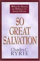 So Great Salvation : What It Means to Believe in Jesus Christ