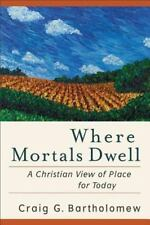 Where Mortals Dwell : A Christian View of Place for Today by Craig G....