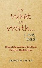 For What It's Worth... Love, Dad : Things I Always Meant to Tell You, If Only...