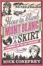 How to Climb Mont Blanc in a Skirt: A Handbook for the Lady Adventurer,Mick Con