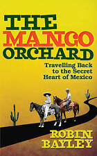 The Mango Orchard: Travelling Back to the Secret Heart of Mexico, Bayley, Robin,