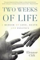 Two Weeks of Life: A Memoir of Love, Death, and Politics Clift, Eleanor VeryGood