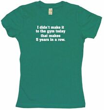 Didn't Make it to the Gym Toda That Makes 5 years in a Row Womens Tee Shirt
