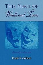 This Place of Wrath and Tears : A comedy in three Acts by Clyde V. Collard...