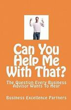 Can You Help Me With That?: The Question Every Business Advisor Wants To Hear