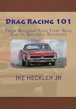 Drag Racing 101 : From Building Your First Race Car to Securing Sponsors by...