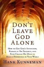 Don't Leave God Alone: How to Get God's Attention, Remain in His Presence, and