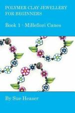 Polymer Clay Jewellery for Beginners: Book 1 - Millefiori Canes, Heaser, Sue, Go