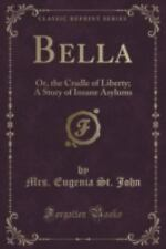 Bella : Or, the Cradle of Liberty; a Story of Insane Asylums (Classic...