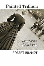 Painted Trillium : A Novel of the Civil War by Robert Brandt (2016, Paperback)