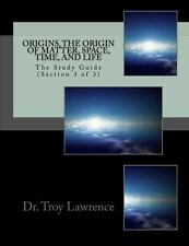 Origins, the Origin of Matter, Space, Time, and Life: The Study Guide (Section 3