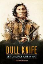Dull Knife: Let Us Make a New Way by Richard DeSirey (2016, Paperback)