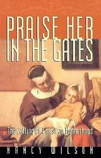 Praise Her in the Gates : The Calling of Christian Motherhood by Nancy Wilson...