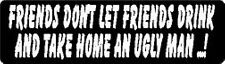 FRIENDS DON'T LET FRIENDS DRINK AND TAKE HOME AN UGLY MAN ...! HELMET STICKER