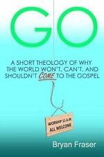 Go : A Short Theology of Why the World Won't, Can't, and Shouldn't Come to...