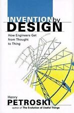Invention by Design: How Engineers Get from Thought to Thing by Petroski, Henry